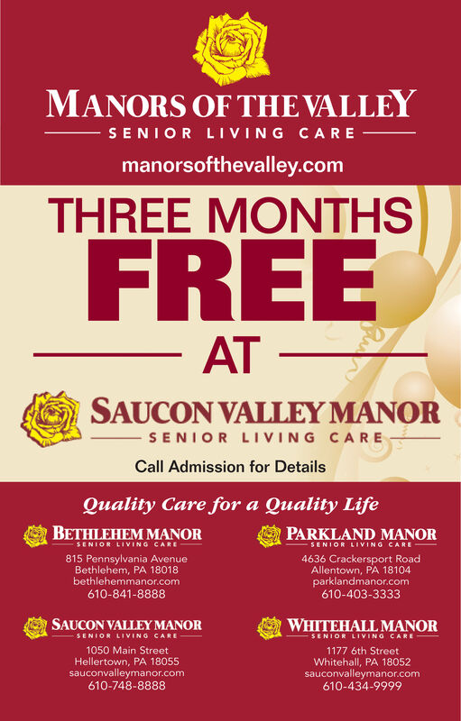 MANORS OF THE VALLEYSENIOR LIVING CAREmanorsofthevalley.comTHREE MONTHSFREEAT SAUCON VALLEY MANORSENIOR LIVING CARECall Admission for DetailsQuality Care for a Quality LifeBETHLEHEM MANORPARKLAND MANORSENIOR LIVING CARESENIOR LIVING CARE815 Pennsylvania AvenueBethlehem, PA 18018bethlehemmanor.com610-841-88884636 Crackersport RoadAllentown, PA 18104parklandmanor.com610-403-3333SAUCON VALLEY MANORWHITEHALL MANORSENIOR LIVING CARESENIOR LIVING CARE1050 Main StreetHellertown, PA 18055sauconvalleymanor.com610-748-88881177 6th StreetWhitehall, PA 18052sauconvalleymanor.com610-434-9999 MANORS OF THE VALLEY SENIOR LIVING CARE manorsofthevalley.com THREE MONTHS FREE AT  SAUCON VALLEY MANOR SENIOR LIVING CARE Call Admission for Details Quality Care for a Quality Life BETHLEHEM MANOR PARKLAND MANOR SENIOR LIVING CARE SENIOR LIVING CARE 815 Pennsylvania Avenue Bethlehem, PA 18018 bethlehemmanor.com 610-841-8888 4636 Crackersport Road Allentown, PA 18104 parklandmanor.com 610-403-3333 SAUCON VALLEY MANOR WHITEHALL MANOR SENIOR LIVING CARE SENIOR LIVING CARE 1050 Main Street Hellertown, PA 18055 sauconvalleymanor.com 610-748-8888 1177 6th Street Whitehall, PA 18052 sauconvalleymanor.com 610-434-9999