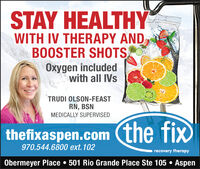 STAY HEALTHYWITH IV THERAPY ANDBOOSTER SHOTSOxygen includedwith all IVsTRUDI OLSON-FEASTRN, BSNMEDICALLY SUPERVISEDthefixaspen.com (the fix970.544.6800 ext.102recovery therapyObermeyer Place  501 Rio Grande Place Ste 105  Aspen STAY HEALTHY WITH IV THERAPY AND BOOSTER SHOTS Oxygen included with all IVs TRUDI OLSON-FEAST RN, BSN MEDICALLY SUPERVISED thefixaspen.com (the fix 970.544.6800 ext.102 recovery therapy Obermeyer Place  501 Rio Grande Place Ste 105  Aspen