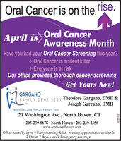 Oral Cancer is on the rise.April is Oral CancerAwareness MonthHave you had your Oral Cancer Screening this year?> Oral Cancer is a silent killer>Everyone is at riskOur office provides thorough cancer screeningGet Yours Now!GARGANOTheodore Gargano, DMD &Joseph Gargano, DMDFAMILY DENTISTRYPersonalized Care From Our Family to Yours21 Washington Ave., North Haven, CT203-239-0678 North Haven 203-239-2356www.dentistnorthhaven.comOffice hours by appt. * Early morning & late evening appointments available24 hour, 7 days a week Emergency coverageR229112 Oral Cancer is on the rise. April is Oral Cancer Awareness Month Have you had your Oral Cancer Screening this year? > Oral Cancer is a silent killer >Everyone is at risk Our office provides thorough cancer screening Get Yours Now! GARGANO Theodore Gargano, DMD & Joseph Gargano, DMD FAMILY DENTISTRY Personalized Care From Our Family to Yours 21 Washington Ave., North Haven, CT 203-239-0678 North Haven 203-239-2356 www.dentistnorthhaven.com Office hours by appt. * Early morning & late evening appointments available 24 hour, 7 days a week Emergency coverage R229112