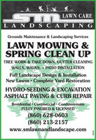 LAWN CARE| LA D SCA NGGrounds Maintenance & Landscaping ServicesLAWN MOWING &SPRING CLEAN UPTREE WORK & TAKE DOWN, GUTTER CLEANINGWALLS, WALKS, + PATIO INSTALLATIONFull Landscape Design & InstallationNew Lawns  Complete Yard RestorationHYDRO-SEEDING & EXCAVATIONASPHALT PAVING & CURB REPAIRResidential  Commercial  CondominiumsFULLY INSURED & LICENSED(860) 628-0603(860) 213-2157www.smlawnandlandscape.com230285 LAWN CARE | LA D SCA NG Grounds Maintenance & Landscaping Services LAWN MOWING & SPRING CLEAN UP TREE WORK & TAKE DOWN, GUTTER CLEANING WALLS, WALKS, + PATIO INSTALLATION Full Landscape Design & Installation New Lawns  Complete Yard Restoration HYDRO-SEEDING & EXCAVATION ASPHALT PAVING & CURB REPAIR Residential  Commercial  Condominiums FULLY INSURED & LICENSED (860) 628-0603 (860) 213-2157 www.smlawnandlandscape.com 230285
