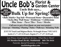 "Oncle Bob's Florist &Garden CenterUncle Bob says...GREENENVY ORGANICMULCHMUIGH Bulk Up for Spring!?BIG VARIETYOF VEGETABLES &HYBRID TOMATOES Bulk Mulch  Top Soil  Processed Stone  Decorative StoneTecho Bloc Wall Stone Fieldstone  Cobblestone Blue Stone  Paver Tiles  Trees  ShrubsCall now to get a Free Quote on your next project.Clean-ups  Mulching  Planting  Patios Walkways  Retaining WallsJUST IN! Truck Load Belgium Blocks. We bought 18 tons ! YOU SAVEJumbo (4'x7'x 10') $3.99 each Regular (5"" x 5"" x9"") $2.99 eachLow Prices, Great Quality & Service... What Else is There?191 Meriden Road (Rt 66), Middlefield 860-704-8414Funerals, Special Occasions, or Just Becauseunclebobsgarden.com230299 Oncle Bob's Florist & Garden Center Uncle Bob says... GREEN ENVY ORGANIC MULCH MUIGH Bulk Up for Spring!? BIG VARIETY OF VEGETABLES & HYBRID TOMATOES  Bulk Mulch  Top Soil  Processed Stone  Decorative Stone Techo Bloc Wall Stone Fieldstone  Cobblestone  Blue Stone  Paver Tiles  Trees  Shrubs Call now to get a Free Quote on your next project. Clean-ups  Mulching  Planting  Patios Walkways  Retaining Walls JUST IN! Truck Load Belgium Blocks. We bought 18 tons ! YOU SAVE Jumbo (4'x7'x 10') $3.99 each Regular (5"" x 5"" x9"") $2.99 each Low Prices, Great Quality & Service... What Else is There? 191 Meriden Road (Rt 66), Middlefield 860-704-8414 Funerals, Special Occasions, or Just Because unclebobsgarden.com 230299"