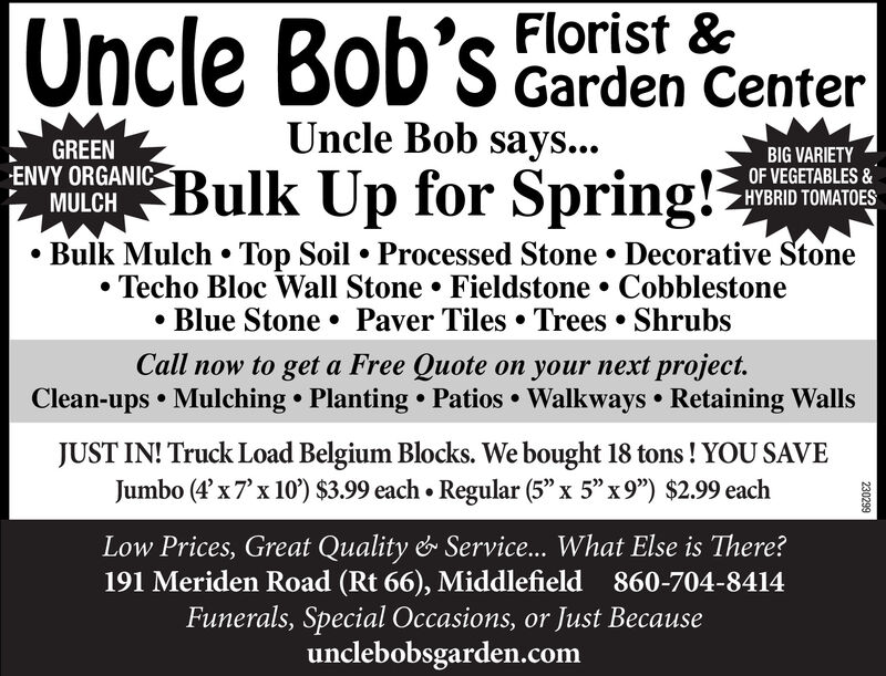 """Oncle Bob's Florist &Garden CenterUncle Bob says...GREENENVY ORGANICMULCHMUIGH Bulk Up for Spring!?BIG VARIETYOF VEGETABLES &HYBRID TOMATOES Bulk Mulch  Top Soil  Processed Stone  Decorative StoneTecho Bloc Wall Stone Fieldstone  Cobblestone Blue Stone  Paver Tiles  Trees  ShrubsCall now to get a Free Quote on your next project.Clean-ups  Mulching  Planting  Patios Walkways  Retaining WallsJUST IN! Truck Load Belgium Blocks. We bought 18 tons ! YOU SAVEJumbo (4'x7'x 10') $3.99 each Regular (5"""" x 5"""" x9"""") $2.99 eachLow Prices, Great Quality & Service... What Else is There?191 Meriden Road (Rt 66), Middlefield 860-704-8414Funerals, Special Occasions, or Just Becauseunclebobsgarden.com230299 Oncle Bob's Florist & Garden Center Uncle Bob says... GREEN ENVY ORGANIC MULCH MUIGH Bulk Up for Spring!? BIG VARIETY OF VEGETABLES & HYBRID TOMATOES  Bulk Mulch  Top Soil  Processed Stone  Decorative Stone Techo Bloc Wall Stone Fieldstone  Cobblestone  Blue Stone  Paver Tiles  Trees  Shrubs Call now to get a Free Quote on your next project. Clean-ups  Mulching  Planting  Patios Walkways  Retaining Walls JUST IN! Truck Load Belgium Blocks. We bought 18 tons ! YOU SAVE Jumbo (4'x7'x 10') $3.99 each Regular (5"""" x 5"""" x9"""") $2.99 each Low Prices, Great Quality & Service... What Else is There? 191 Meriden Road (Rt 66), Middlefield 860-704-8414 Funerals, Special Occasions, or Just Because unclebobsgarden.com 230299"""