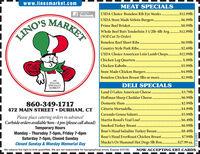 www.linosmarket.comMEAT SPECIALSLike us onUSDA Choice Boneless Rib Eye Steaks . $12.991bUSDA Store Made Sirloin Burgers..Prime Beef Briske .E facebook.MARKET.$6.99lb.$8.99lbWhole Beef Butt Tenderloin 3 1/2lb-4lb Avg. . $12.99lb(Will Cut To Order)Boneless Beef Short Ribs.Country Style Pork Ribs..USDA Choice American Loin Lamb Chops. .$12.99lbChicken Leg Quarters .Chicken Kabobs ...........LINO'S.$6.99lb.$2.69lbS.89lb.................................$5.99lbStore Made Chicken Burgers..$4.99lbBoneless Chicken Breast 5lbs or more... . $2.99lbANITALIANSPECIALTYDELI SPECIALSMARKET!Land O Lakes American Cheese. .***............ $3.79|bHoffman Sharp Cheddar Cheese.$6.991lbDomestic Ham .860-349-1717472 MAIN STREET  DURHAM, CTPlease place catering orders in advance!Curbside orders available 9am -4 pm (please call ahead)Temporary Hours$2.99lbCitterio Mortadella..$4.99lbCarando Genoa Salami..$5.99lbMartin Rosol's Veal Loaf..$6.49lbSmoked Turkey Breast.Boar's Head Salsalito Turkey Breast....$6.99lb$8.49lbMonday - Thursday 7-5pm, Friday 7-6pmSaturday 7-5pm, Closed SundayClosed Sunday & Monday Memorial DayBoar's Head EverRoast Chicken Breast..$7.99lbMucke's Or Hummel Hot Dogs 5lb Box .$27.99 ea.We reserve the right to limit quantities. We are not responsible for typographical errors. Expires 5/27/20.NOW ACCEPTING EBT CARDS230276 v2 www.linosmarket.com MEAT SPECIALS Like us on USDA Choice Boneless Rib Eye Steaks . $12.991b USDA Store Made Sirloin Burgers.. Prime Beef Briske . E facebook. MARKET .$6.99lb .$8.99lb Whole Beef Butt Tenderloin 3 1/2lb-4lb Avg. . $12.99lb (Will Cut To Order) Boneless Beef Short Ribs. Country Style Pork Ribs.. USDA Choice American Loin Lamb Chops. .$12.99lb Chicken Leg Quarters . Chicken Kabobs . .......... LINO'S .$6.99lb .$2.69lb S.89lb .............. .................. .$5.99lb Store Made Chicken Burgers. .$4.99lb Boneless Chicken Breast 5lbs or more.. . . $2.99lb AN ITALIAN SPECIALTY DELI SPECIALS MARKET! Land O Lakes American Cheese. . ***............