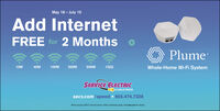 May 18 - July 10Add InternetFREE for 2 MonthsPlume10M40M100M200M500M1GIGWhole-Home Wi-Fi SystemSERVICE ELECTRICCABLEVISIONsecv.com/speed 855.474.7328Plume roquiros SECV Internet servioe: Other restrictions apply. Visit secv.com for dotails. May 18 - July 10 Add Internet FREE for 2 Months Plume 10M 40M 100M 200M 500M 1GIG Whole-Home Wi-Fi System SERVICE ELECTRIC CABLEVISION secv.com/speed 855.474.7328 Plume roquiros SECV Internet servioe: Other restrictions apply. Visit secv.com for dotails.