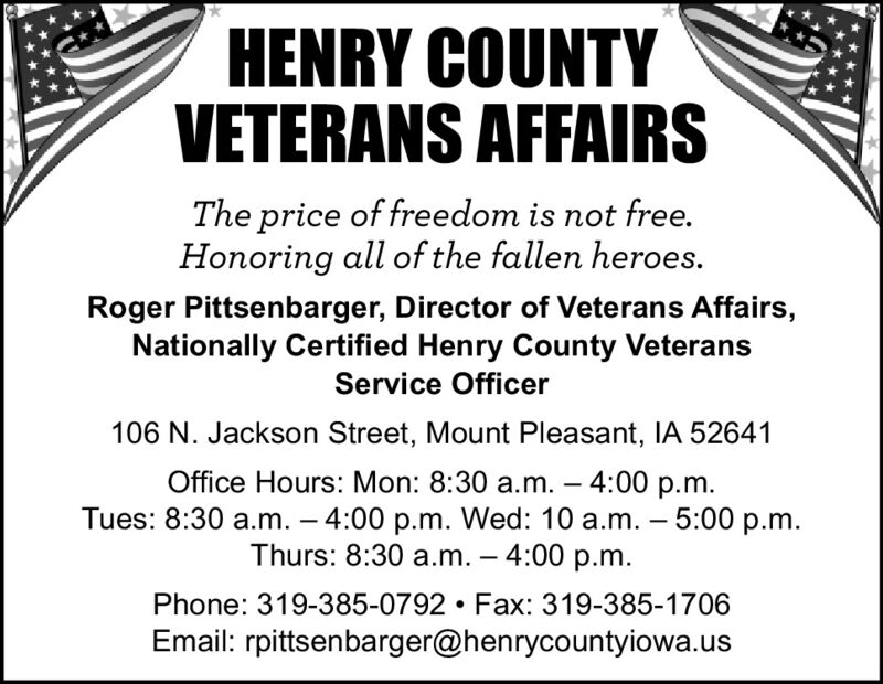HENRY COUNTYVETERANSAFFAIRSThe price of freedom is not free.Honoring all of the fallen heroes.Roger Pittsenbarger, Director of Veterans Affairs,Nationally Certified Henry County VeteransService Officer106 N. Jackson Street, Mount Pleasant, IA 52641Office Hours: Mon: 8:30 a.m.  4:00 p.m.Tues: 8:30 a.m.  4:00 p.m. Wed: 10 a.m.  5:00 p.m.Thurs: 8:30 a.m.  4:00 p.m.--Phone: 319-385-0792  Fax: 319-385-1706Email: rpittsenbarger@henrycountyiowa.us HENRY COUNTY VETERANS AFFAIRS The price of freedom is not free. Honoring all of the fallen heroes. Roger Pittsenbarger, Director of Veterans Affairs, Nationally Certified Henry County Veterans Service Officer 106 N. Jackson Street, Mount Pleasant, IA 52641 Office Hours: Mon: 8:30 a.m.  4:00 p.m. Tues: 8:30 a.m.  4:00 p.m. Wed: 10 a.m.  5:00 p.m. Thurs: 8:30 a.m.  4:00 p.m. - - Phone: 319-385-0792  Fax: 319-385-1706 Email: rpittsenbarger@henrycountyiowa.us