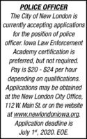 POLICE OFFICERThe City of New London iscurrently accepting applicationsfor the position of policeofficer. lowa Law EnforcementAcademy certification ispreferred, but not required.Pay is $20 - $24 per hourdepending on qualifications.Applications may be obtainedat the New London City Office,112 W. Main St. or on the websiteat www.newlondoniowa.org.Application deadline isJuly 1s, 2020. EOE. POLICE OFFICER The City of New London is currently accepting applications for the position of police officer. lowa Law Enforcement Academy certification is preferred, but not required. Pay is $20 - $24 per hour depending on qualifications. Applications may be obtained at the New London City Office, 112 W. Main St. or on the website at www.newlondoniowa.org. Application deadline is July 1s, 2020. EOE.
