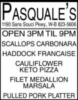 PASQUALE'S1190 Sans Souci Pkwy., W-B 823-5606OPEN 3PM TIL 9PMSCALLOPS CARBONARAHADDOCK FRANCAISECAULIFLOWERKETO PIZZAFILET MEDALLIONMARSALAPULLED PORK PLATTER PASQUALE'S 1190 Sans Souci Pkwy., W-B 823-5606 OPEN 3PM TIL 9PM SCALLOPS CARBONARA HADDOCK FRANCAISE CAULIFLOWER KETO PIZZA FILET MEDALLION MARSALA PULLED PORK PLATTER