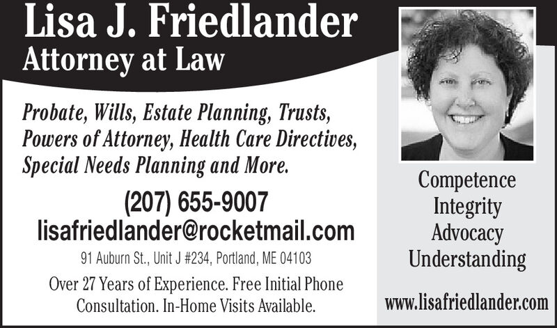 Lisa J. FriedlanderAttorney at LawProbate, Wills, Estate Planning, Trusts,Powers of Attorney, Health Care Directives,Special Needs Planning and More.(207) 655-9007lisafriedlander@rocketmail.comCompetenceIntegrityAdvocacyUnderstanding91 Auburn St., Unit J #234, Portland, ME 04103Over 27 Years of Experience. Free Initial PhoneConsultation. In-Home Visits Available.www.lisafriedlander.com Lisa J. Friedlander Attorney at Law Probate, Wills, Estate Planning, Trusts, Powers of Attorney, Health Care Directives, Special Needs Planning and More. (207) 655-9007 lisafriedlander@rocketmail.com Competence Integrity Advocacy Understanding 91 Auburn St., Unit J #234, Portland, ME 04103 Over 27 Years of Experience. Free Initial Phone Consultation. In-Home Visits Available. www.lisafriedlander.com
