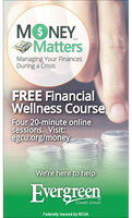 MONEYMattersSMManaging Your FinancesDuring a CrisisFREE FinancialWellness CourseFour 20-minute onlinesessions. Visit:egcu.org/moneyWe're here to helpEvergreenSMCredit UnionFederally insured by NCUA MONEY Matters SM Managing Your Finances During a Crisis FREE Financial Wellness Course Four 20-minute online sessions. Visit: egcu.org/money We're here to help Evergreen SM Credit Union Federally insured by NCUA