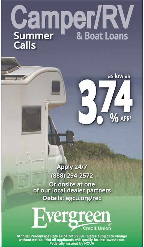 Camper/RVSummerCalls& Boat Loansas low as374% APR'Apply 24/7(888) 294-2572Or onsite at oneof our local dealer partnersDetails: egcu.org/recEvergreenSMCredit Union1Annual Percentage Rate as of 5/15/2020. Rates subject to changewithout notice. Not all applicants will qualify for the lowest rate.Federally insured by NCUA Camper/RV Summer Calls & Boat Loans as low as 374 % APR' Apply 24/7 (888) 294-2572 Or onsite at one of our local dealer partners Details: egcu.org/rec Evergreen SM Credit Union 1Annual Percentage Rate as of 5/15/2020. Rates subject to change without notice. Not all applicants will qualify for the lowest rate. Federally insured by NCUA