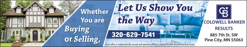 Let Us Show Youthe WayWhetherYou areCOLDWELL BANKERyingor Selling,RESULTS320-629-7541885 7th St. SWPine City, MN 55063Each office is independently owned and operated affiliate Coldwell Banker Residential Real Estate Let Us Show You the Way Whether You are COLDWELL BANKER ying or Selling, RESULTS 320-629-7541 885 7th St. SW Pine City, MN 55063 Each office is independently owned and operated affiliate Coldwell Banker Residential Real Estate