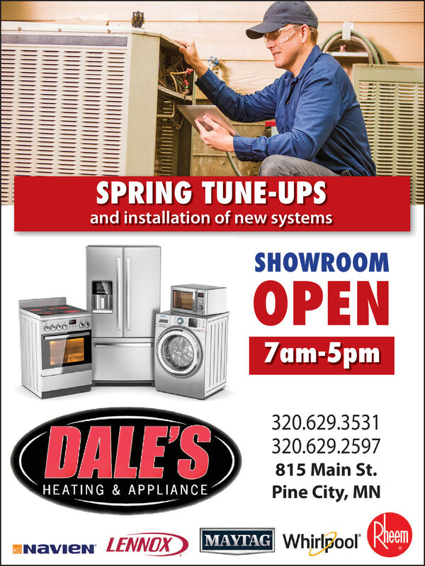 SPRING TUNE-UPSand installation of new systemsSHOWROOMOPEN7am-5pm320.629.3531DALE'S320.629.2597815 Main St.HEATING & APPLIANCEPine City, MNMAYTAG WhirlpoolENAVIEN LENNOX SPRING TUNE-UPS and installation of new systems SHOWROOM OPEN 7am-5pm 320.629.3531 DALE'S 320.629.2597 815 Main St. HEATING & APPLIANCE Pine City, MN MAYTAG Whirlpool ENAVIEN LENNOX