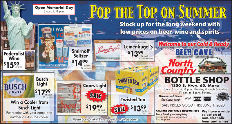 POP THE TOP ON SUMMER THEOpen Memorial Day8 a.m. to 8 p.m.Stock up for the long weekend withlow prices on beer, wine andspiritsI WASMIRNOFFSELTZERAssoited FlavorsWelcome to our Cold & ReadyBEER CAVENorthCountryBOTTLE SHOPfainenlugels Leinenkugel's.$1399FederalistWineSeltzer12 pock12 oz. botles/cons$1599$1499fro DRINK THIS SELTZERI12 pock12 oz cans750 ml.BuschLightTWISTED TEACoors LightBUSCHLIGHT1850 S. Hwy. 65, MoraHours: 8 a.m. to 8 p.m. Monday through Saturday11 a.m. to 3 p.m. SundayCocuLIGHT$1799SALE24 pock12 oz. consDiscounted Pricesfor Case Lots!Twisted TeaATM VISAWin a Cooler fromCoor $1999LIGHTSALE PRICES GOOD THRU JUNE 1, 2020.Busch LightPut receipt with your name andnumber on it in the coolerSALE $139924 pack12 or. cons12 pock12 oz. consSENIOR CITIZENS DISCOUNTS We have a wideEvery Tuesday on everythingExcept sale items, cigarettes& case pricelselection ofnon-alcoholicbeer and wines!Please Don't Drink & Drive AVehiclo or Water Craft. POP THE TOP ON SUMMER  THE Open Memorial Day 8 a.m. to 8 p.m. Stock up for the long weekend with low prices on beer, wine andspirits I WA SMIRNOFF SELTZER Assoited Flavors Welcome to our Cold & Ready BEER CAVE North Country BOTTLE SHOP fainenlugels Leinenkugel's. $1399 Federalist Wine Seltzer 12 pock 12 oz. botles/cons $1599 $1499 fro DRINK THIS SELTZERI 12 pock 12 oz cans 750 ml. Busch Light TWISTED TEA Coors Light BUSCH LIGHT 1850 S. Hwy. 65, Mora Hours: 8 a.m. to 8 p.m. Monday through Saturday 11 a.m. to 3 p.m. Sunday CocuLIGHT $1799 SALE 24 pock 12 oz. cons Discounted Prices for Case Lots! Twisted Tea ATM VISA Win a Cooler from Coor $1999 LIGHT SALE PRICES GOOD THRU JUNE 1, 2020. Busch Light Put receipt with your name and number on it in the cooler SALE $1399 24 pack 12 or. cons 12 pock 12 oz. cons SENIOR CITIZENS DISCOUNTS We have a wide Every Tuesday on everything Except sale items, cigarettes & case pricel selection of non-alcoholic beer and wines! Please Don't Drink & Drive AVehiclo or Water Craft.