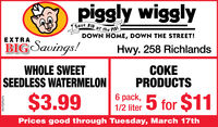 piggly wigglySave BIG at the PIG!DOWN HOME, DOWN THE STREET!XTRABIG Savings!Hwy. 258 RichlandsWHOLE SWEETSEEDLESS WATERMELON$3.99PRODUCTS6 pack,1/2 liter5 for $11Prices good through Tuesday, March 17thEN-70295476 piggly wiggly Save BIG at the PIG! DOWN HOME, DOWN THE STREET! XTRA BIG Savings! Hwy. 258 Richlands WHOLE SWEET SEEDLESS WATERMELON $3.99  PRODUCTS 6 pack, 1/2 liter 5 for $11 Prices good through Tuesday, March 17th EN-70295476
