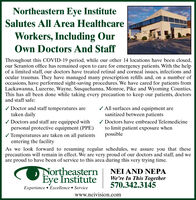 Northeastern Eye InstituteSalutes All Area HealthcareWorkers, Including OurOwn Doctors And StaffThroughout this COVID-19 period, while our other 14 locations have been closed,our Scranton office has remained open to care for emergency patients. With the helpof a limited staff, our doctors have treated retinal and corneal issues, infections andocular traumas. They have managed many prescription refills and, on a number ofoccasions, have performed sight-saving procedures. We have cared for patients fromLackawanna, Luzerne, Wayne, Susquehanna, Monroe, Pike and Wyoming Counties.This has all been done while taking every precaution to keep our patients, doctorsand staff safe:/ Doctor and staff temperatures aretaken daily/ Doctors and staff are equipped withpersonal protective equipment (PPE)/ Temperatures are taken on all patientsentering the facility/ All surfaces and equipment aresanitized between patients/ Doctors have embraced Telemedicineto limit patient exposure whenpossibleAs we look forward to resuming regular schedules, we assure you that theseprecautions will remain in effect. We are very proud of our doctors and staff, and weare proud to have been of service to this area during this very trying time.NortheaternEye InstituteExperience  Excellence  ServiceNEI AND NEPAWe're In This Together570.342.3145www.neivision.com Northeastern Eye Institute Salutes All Area Healthcare Workers, Including Our Own Doctors And Staff Throughout this COVID-19 period, while our other 14 locations have been closed, our Scranton office has remained open to care for emergency patients. With the help of a limited staff, our doctors have treated retinal and corneal issues, infections and ocular traumas. They have managed many prescription refills and, on a number of occasions, have performed sight-saving procedures. We have cared for patients from Lackawanna, Luzerne, Wayne, Susquehanna, Monroe, Pike and Wyoming Counties. This has all been done while taking every precaution to keep our patients, doctors and staff safe: / Doctor and staff temperatures are taken daily / Doctors and staff are equipped with personal protective equipment (PPE) / Temperatures are taken on all patients entering the facility / All surfaces and equipment are sanitized between patients / Doctors have embraced Telemedicine to limit patient exposure when possible As we look forward to resuming regular schedules, we assure you that these precautions will remain in effect. We are very proud of our doctors and staff, and we are proud to have been of service to this area during this very trying time. Northeatern Eye Institute Experience  Excellence  Service NEI AND NEPA We're In This Together 570.342.3145 www.neivision.com