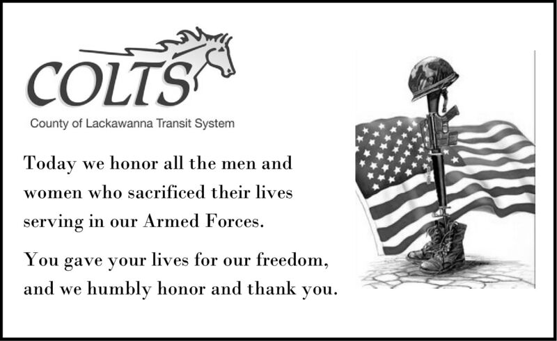 COLTSCounty of Lackawanna Transit SystemToday we honor all the men andwomen who sacrificed their livesserving in our Armed Forces.You gave your lives for our freedom,and we humbly honor and thankyou. COLTS County of Lackawanna Transit System Today we honor all the men and women who sacrificed their lives serving in our Armed Forces. You gave your lives for our freedom, and we humbly honor and thank you.