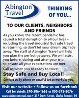 AbingtonTravelTHINKINGOF YOU...TO OUR CLIENTS, NEIGHBORSAND FRIENDSAs you know, the recent pandemic hascaused a total disruption to all our lives -including the travel industry! But safe travelis returning, so don't let your dream trip fadeaway. The staff at Abington Travel will helpyou plan the perfect getaway. We will assistyou before, during and after your tripto ensure all your expectations are met.Call us when you're ready to travel.Stay Safe and Buy Local!Contact us by phone or email & let us work for you.Visit our website  Follow us on facebookCall for details 570-586-1666 or 800-242-8076www.abingtontravel.com  317 Davis Street, Clarks Summit, PA Abington Travel THINKING OF YOU... TO OUR CLIENTS, NEIGHBORS AND FRIENDS As you know, the recent pandemic has caused a total disruption to all our lives - including the travel industry! But safe travel is returning, so don't let your dream trip fade away. The staff at Abington Travel will help you plan the perfect getaway. We will assist you before, during and after your trip to ensure all your expectations are met. Call us when you're ready to travel. Stay Safe and Buy Local! Contact us by phone or email & let us work for you. Visit our website  Follow us on facebook Call for details 570-586-1666 or 800-242-8076 www.abingtontravel.com  317 Davis Street, Clarks Summit, PA