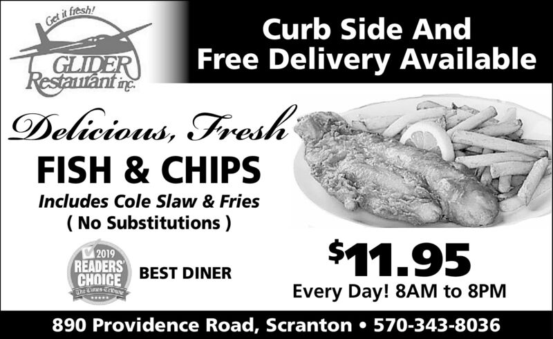 Get it fresh!Curb Side AndFree Delivery AvailableGLIDERRestaurant neDelicious, FreshFISH & CHIPSIncludes Cole Slaw & Fries( No Substitutions )2019READERSCHOICE$11.95BEST DINEREvery Day! 8AM to 8PM.....890 Providence Road, Scranton  570-343-8036 Get it fresh! Curb Side And Free Delivery Available GLIDER Restaurant ne Delicious, Fresh FISH & CHIPS Includes Cole Slaw & Fries ( No Substitutions ) 2019 READERS CHOICE $11.95 BEST DINER Every Day! 8AM to 8PM ..... 890 Providence Road, Scranton  570-343-8036