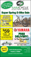 E-Bike Sales,Service/Repairs-on All Bikes,SAMCYCLEELECTRIC BIKESSuper Spring E-Bike SaleSPRINGSPECIALSRent two e-bikesfor two hoursfor $50.Book online today!$59O YAMAHATUNE - UPof any bicycle.Pick Up & Delivery FREE(Within a 10 mile radius of store)FREEDELIVERY!In The ChicagolandArea!SAMCYCLELEctie hIKEwww.samcycle.online847-456-1699Essential Business Hours:We AreClosed Monday144 W. Northwest Hwy.Tues & Thurs - 10:30 - 5:00Open!Wed - 10:30 - 7:00Palatine, IL 60067Fri, Sat, Sun - 10:30 - 3:00(Located in the Eurofresh Plaza) E-Bike Sales, Service/Repairs- on All Bikes, SAMCYCLE ELECTRIC BIKES Super Spring E-Bike Sale SPRING SPECIALS Rent two e-bikes for two hours for $50. Book online today! $59 O YAMAHA TUNE - UP of any bicycle. Pick Up & Delivery FREE (Within a 10 mile radius of store) FREE DELIVERY! In The Chicagoland Area! SAMCYCLE LEctie hIKE www.samcycle.online 847-456-1699 Essential Business Hours: We Are Closed Monday 144 W. Northwest Hwy. Tues & Thurs - 10:30 - 5:00 Open! Wed - 10:30 - 7:00 Palatine, IL 60067 Fri, Sat, Sun - 10:30 - 3:00 (Located in the Eurofresh Plaza)