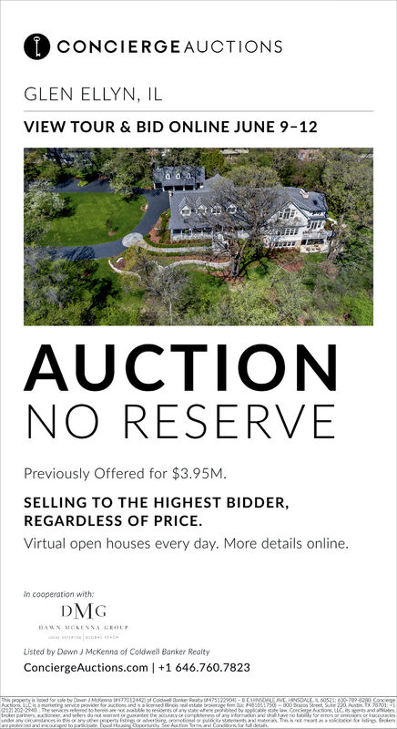 I CONCIERGEAUCTIONSGLEN ELLYN, ILVIEW TOUR & BID ONLINE JUNE 9-12AUCTIONNO RESERVEPreviously Offered for $3.95M.SELLING TO THE HIGHEST BIDDER,REGARDLESS OF PRICE.Virtual open houses every day. More details online.In cooperation with:DMGDAWN MCKENNA GEOUPListed by Dawn J McKenna of Coldwell Banker ReaityConciergeAuctions.com | +1 646.760.7823This properny is ed for sale by Doen JMkea 77012 ot Cold onke Reaty M7512O -UCHNSOLE M INSOALE.A 605:0-709-20 ConcergeAuctionn LLCis amorketing service provider for aucbions andaliceed incis eal estate brokerage fim ic 011750-800 Braos Sereet Sute 220, Auntin IX 7801:212/202-2940 The services elered to herein are not avaltle to resioenes of any state where pepibtedd by oplicable ste law Concierge uctions. LLC. is agerts and aftesbecker partre, tioneer, and selters do not arrant or guarantne the curacy or completenen of any infornacion and shall have no lability for eron or onsions or inacouaciemnder any crounstaces in sor wyther property strgs or adverthing promotional or puity stteents and materias This bnot metaasolcicion dor stings Bkespokected andencoed to pticioa Foud osing Oortunity Se Auction Tensa Cortons for ul deta. I CONCIERGEAUCTIONS GLEN ELLYN, IL VIEW TOUR & BID ONLINE JUNE 9-12 AUCTION NO RESERVE Previously Offered for $3.95M. SELLING TO THE HIGHEST BIDDER, REGARDLESS OF PRICE. Virtual open houses every day. More details online. In cooperation with: DMG DAWN MCKENNA GEOUP Listed by Dawn J McKenna of Coldwell Banker Reaity ConciergeAuctions.com | +1 646.760.7823 This properny is ed for sale by Doen JMkea 77012 ot Cold onke Reaty M7512O -UCHNSOLE M INSOALE.A 605:0-709-20 Concerge Auctionn LLCis amorketing service provider for aucbions andaliceed incis eal estate brokerage fim ic 011750-800 Braos Sereet Sute 220, Auntin IX 7801: 212/202-2940 The services elered to herein are not avaltle to resioenes of any state where pepibtedd by oplicable ste law Concierge uctions. LLC. is agerts and aftes becker partre, tioneer, an