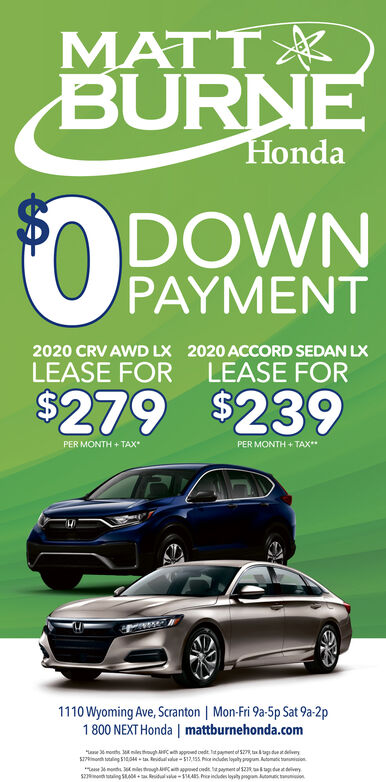 "MATTBURNEHondaDOWNPAYMENT2020 CRV AWD LX 2020 ACCORD SEDAN LXLEASE FOR LEASE FOR$279 $239PER MONTH + TAXPER MONTH + TAX1110 Wyoming Ave, Scranton | Mon-Fri 9a-5p Sat 9a-2p1 800 NEXT Honda | mattburnehonda.com""Lae 6 monts niesthough C approed oedt. ltpament of S2R taag due atdliveryS7inonth totaling S404 - ta idul alue- S17,155 Pia indudes loyalty progum. Automatic tanion""L mond. le tghC Approed oede. agayment ol 52Rag det deliveryS2ont ttaling SIAN Ridual vale-S14ARS indudes loyaty progan utomec on MATT BURNE Honda DOWN PAYMENT 2020 CRV AWD LX 2020 ACCORD SEDAN LX LEASE FOR LEASE FOR $279 $239 PER MONTH + TAX PER MONTH + TAX 1110 Wyoming Ave, Scranton 