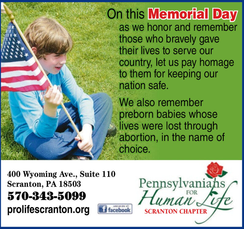 On this Memorial Dayas we honor and rememberthose who bravely gavetheir lives to serve ourcountry, let us pay homageto them for keeping ournation safe.We also rememberpreborn babies whoselives were lost throughabortion, in the name ofchoice.400 Wyoming Ave., Suite 110Scranton, PA 18503570-343-5099Human LifePennsylvaniansFORprolifescranton.org f facebookSCRANTON CHAPTER On this Memorial Day as we honor and remember those who bravely gave their lives to serve our country, let us pay homage to them for keeping our nation safe. We also remember preborn babies whose lives were lost through abortion, in the name of choice. 400 Wyoming Ave., Suite 110 Scranton, PA 18503 570-343-5099 Human Life Pennsylvanians FOR prolifescranton.org f facebook SCRANTON CHAPTER
