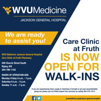wWVUMedicineJACKSON GENERAL HOSPITALWe are readyto assist you!Care Clinicat FruthIS NOWOPEN FORWALK-INSWVU Medicine Jackson General HospitalCare Clinic at Fruth Pharmacy509 Church Street SouthRipley, WV304-786-1155HOURS OF OPERATION ARE:Monday-Friday 9 a.m. - 7 p.m.Saturday 9 a.m. - 5 p.m.Sunday 11 a.m. - 7 p.m.If you are experiencing fever, cough or shortness of breath or are just uncomfortablegoing out, please use our Video Urgent Care services by calling 304-373-1514.wvumedicine.org/jackson-general-hospital wWVUMedicine JACKSON GENERAL HOSPITAL We are ready to assist you! Care Clinic at Fruth IS NOW OPEN FOR WALK-INS WVU Medicine Jackson General Hospital Care Clinic at Fruth Pharmacy 509 Church Street South Ripley, WV 304-786-1155 HOURS OF OPERATION ARE: Monday-Friday 9 a.m. - 7 p.m. Saturday 9 a.m. - 5 p.m. Sunday 11 a.m. - 7 p.m. If you are experiencing fever, cough or shortness of breath or are just uncomfortable going out, please use our Video Urgent Care services by calling 304-373-1514. wvumedicine.org/jackson-general-hospital