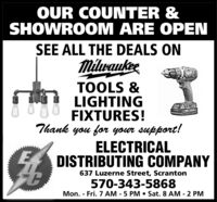 OUR COUNTER &SHOWROOM ARE OPENSEE ALL THE DEALS ONMilwaukeeTOOLS &LIGHTINGFIXTURES!Thank you for your support!ELECTRICALDISTRIBUTING COMPANY637 Luzerne Street, Scranton570-343-5868Mon. - Fri. 7 AM - 5 PM  Sat. 8 AM - 2 PM OUR COUNTER & SHOWROOM ARE OPEN SEE ALL THE DEALS ON Milwaukee TOOLS & LIGHTING FIXTURES! Thank you for your support! ELECTRICAL DISTRIBUTING COMPANY 637 Luzerne Street, Scranton 570-343-5868 Mon. - Fri. 7 AM - 5 PM  Sat. 8 AM - 2 PM