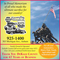 In Proud Memoriamof all who made theultimate sacrifice forour country!(NAPA Classie CityAutomotive,inc.NAPAAsserdnce925-1400503 Michigan Ave., AuburnFamily Owned & OperatedDeKalb County's full service parts store since 1973.Over 150 years combined NAPA know-how!For all yourAutomotive,Heavy Duty Truck,Agriculture andIndustrial needs!THANK YOU DEKALB COUNTYFOR 47 YEARS OF BUSINESS In Proud Memoriam of all who made the ultimate sacrifice for our country! (NAPA Classie City Automotive,inc. NAPA Asserdnce 925-1400 503 Michigan Ave., Auburn Family Owned & Operated DeKalb County's full service parts store since 1973. Over 150 years combined NAPA know-how! For all your Automotive, Heavy Duty Truck, Agriculture and Industrial needs! THANK YOU DEKALB COUNTY FOR 47 YEARS OF BUSINESS