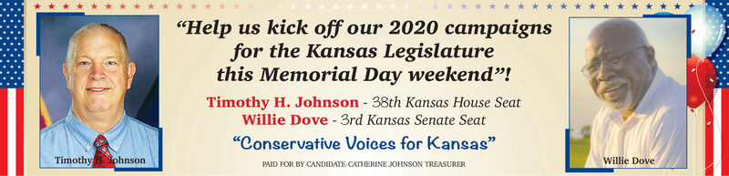 """""""Help us kick off our 2020 campaignsfor the Kansas Legislaturethis Memorial Day weekend""""!Timothy H. Johnson - 38th Kansas House SeatWillie Dove - 3rd Kansas Senate Seat""""Conservative Voices for Kansas""""Timothy NohnsonWillie DovePAID FOR BY CANDIDATE-CATHERINE JOHNSON TREASURER """"Help us kick off our 2020 campaigns for the Kansas Legislature this Memorial Day weekend""""! Timothy H. Johnson - 38th Kansas House Seat Willie Dove - 3rd Kansas Senate Seat """"Conservative Voices for Kansas"""" Timothy Nohnson Willie Dove PAID FOR BY CANDIDATE-CATHERINE JOHNSON TREASURER"""
