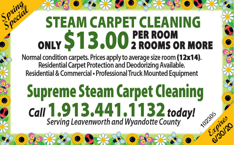 SpringSpecialSTEAM CARPET CLEANING$13.00ONLYPER ROOMNormal condition carpets. Prices apply to average size room (12x14).2 ROOMS OR MOREResidential Carpet Protection and Deodorizing Available.Residential & Commercial  Professional Truck Mounted EquipmentSupreme Steam Carpet CleaningCall 1.913.441.1132 today!Serving Leavenworth and Wyandotte CountyExpires6/30/20102305 Spring Special STEAM CARPET CLEANING $13.00 ONLY PER ROOM Normal condition carpets. Prices apply to average size room (12x14). 2 ROOMS OR MORE Residential Carpet Protection and Deodorizing Available. Residential & Commercial  Professional Truck Mounted Equipment Supreme Steam Carpet Cleaning Call 1.913.441.1132 today! Serving Leavenworth and Wyandotte County Expires 6/30/20 102305