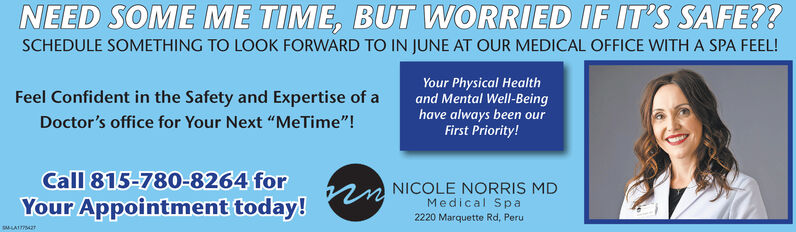 "NEED SOME ME TIME, BUT WORRIED IF IT'S SAFE??SCHEDULE SOMETHING TO LOOK FORWARD TO IN JUNE AT OUR MEDICAL OFFICE WITH A SPA FEEL!Your Physical Healthand Mental Well-Beinghave always been ourFirst Priority!Feel Confident in the Safety and Expertise of aDoctor's office for Your Next ""MeTime""!Call 815-780-8264 forYour Appointment today!NICOLE NORRIS MDMedical Sp a2220 Marquette Rd, PeruSMLAIT NEED SOME ME TIME, BUT WORRIED IF IT'S SAFE?? SCHEDULE SOMETHING TO LOOK FORWARD TO IN JUNE AT OUR MEDICAL OFFICE WITH A SPA FEEL! Your Physical Health and Mental Well-Being have always been our First Priority! Feel Confident in the Safety and Expertise of a Doctor's office for Your Next ""MeTime""! Call 815-780-8264 for Your Appointment today! NICOLE NORRIS MD Medical Sp a 2220 Marquette Rd, Peru SMLAIT"