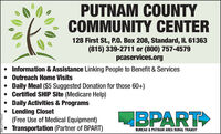 PUTNAM COUNTYCOMMUNITY CENTER128 First St., P.0. Box 208, Standard, IL 61363(815) 339-2711 or (800) 757-4579caservices.org Information & Assistance Linking People to Benefit & Services Outreach Home Visits Daily Meal ($5 Suggested Donation for those 60+) Certified SHIP Site (Medicare Help) Daily Activities & ProgramsLending Closet(Free Use of Medical Equipment)Transportation (Partner of BPART)BPARTBUREAU & PUTNAM AREA RURAL TRANSITSM-LA1758163 PUTNAM COUNTY COMMUNITY CENTER 128 First St., P.0. Box 208, Standard, IL 61363 (815) 339-2711 or (800) 757-4579 caservices.org  Information & Assistance Linking People to Benefit & Services  Outreach Home Visits  Daily Meal ($5 Suggested Donation for those 60+)  Certified SHIP Site (Medicare Help)  Daily Activities & Programs Lending Closet (Free Use of Medical Equipment) Transportation (Partner of BPART) BPART BUREAU & PUTNAM AREA RURAL TRANSIT SM-LA1758163