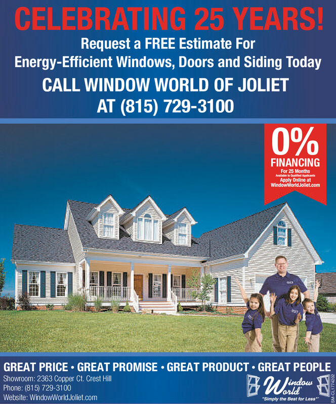 """CELEBRATING 25 YEARS!Request a FREE Estimate ForEnergy-Efficient Windows, Doors and Siding TodayCALL WINDOW WORLD OF JOLIETAT (815) 729-31000%FINANCINGFor 25 MonthsAvalate to Ouaited ApplicantsApply Online atWindowWorldJoliet.comGREAT PRICE  GREAT PROMISE  GREAT PRODUCT  GREAT PEOPLEShowroom: 2363 Copper Ct. Crest HillPhone: (815) 729-3100Website: WindowWorldJoliet.comorld""""Simply the Best for Less CELEBRATING 25 YEARS! Request a FREE Estimate For Energy-Efficient Windows, Doors and Siding Today CALL WINDOW WORLD OF JOLIET AT (815) 729-3100 0% FINANCING For 25 Months Avalate to Ouaited Applicants Apply Online at WindowWorldJoliet.com GREAT PRICE  GREAT PROMISE  GREAT PRODUCT  GREAT PEOPLE Showroom: 2363 Copper Ct. Crest Hill Phone: (815) 729-3100 Website: WindowWorldJoliet.com orld """"Simply the Best for Less"""