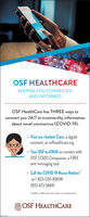 "OSF HEALTHCAREKEEPING YOU CONNECTEDAND INFORMEDOSF HealthCare has THREE ways toconnect you 24/7 to trustworthy informationabout novel coronavirus (COVID-19). Visit our chatbot Clare, a digitalassistant, at osfhealthcare.org Text OSF to 67634 to connect withOSF COVID Companion, a FREEtext messaging tool Call the COVID-19 Nurse Hotline""at 1-833-0SF-KNOW(833-673-5669)""Stoffed by RNs and other heolth care professionals.OSF HEALTHCARE OSF HEALTHCARE KEEPING YOU CONNECTED AND INFORMED OSF HealthCare has THREE ways to connect you 24/7 to trustworthy information about novel coronavirus (COVID-19).  Visit our chatbot Clare, a digital assistant, at osfhealthcare.org  Text OSF to 67634 to connect with OSF COVID Companion, a FREE text messaging tool  Call the COVID-19 Nurse Hotline"" at 1-833-0SF-KNOW (833-673-5669) ""Stoffed by RNs and other heolth care professionals. OSF HEALTHCARE"