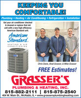 KEEPING YOUCOMFORTABLE!Plumbing Heating  Air Conditioning  Refrigeration InsulationGet your air conditioner checked& cleaned or replace that oldunit with a new high efficiencyAmerican Standard unit.AmericanStamdard.HEATING & AIRCONDITIONINGChris Davis, Brad Grasser, & Mike GrasserFREE Estimates!GRASSER'SPLUMBING & HEATING, INC.815-882-2111 | 815-875-2540404 W. Main St., McNabb, IL  www.grassersplumbingheating.com KEEPING YOU COMFORTABLE! Plumbing Heating  Air Conditioning  Refrigeration Insulation Get your air conditioner checked & cleaned or replace that old unit with a new high efficiency American Standard unit. American Stamdard. HEATING & AIR CONDITIONING Chris Davis, Brad Grasser, & Mike Grasser FREE Estimates! GRASSER'S PLUMBING & HEATING, INC. 815-882-2111 | 815-875-2540 404 W. Main St., McNabb, IL  www.grassersplumbingheating.com
