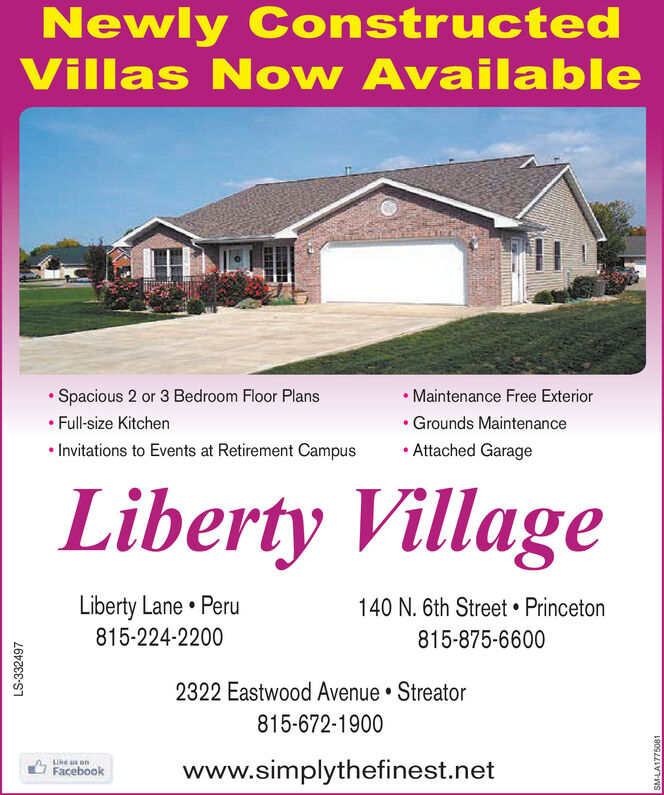 Newly ConstructedVillas Now Available Maintenance Free Exterior Spacious 2 or 3 Bedroom Floor Plans Full-size Kitchen Invitations to Events at Retirement Campus Grounds Maintenance Attached GarageLiberty VillageLiberty Lane  Peru140 N. 6th Street  Princeton815-224-2200815-875-66002322 Eastwood Avenue  Streator815-672-1900LIke us onwww.simplythefinest.netFacebookLS-332497 Newly Constructed Villas Now Available  Maintenance Free Exterior  Spacious 2 or 3 Bedroom Floor Plans  Full-size Kitchen  Invitations to Events at Retirement Campus  Grounds Maintenance  Attached Garage Liberty Village Liberty Lane  Peru 140 N. 6th Street  Princeton 815-224-2200 815-875-6600 2322 Eastwood Avenue  Streator 815-672-1900 LIke us on www.simplythefinest.net Facebook LS-332497