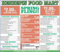 HENNEPIN FOOD MARTSPRING $2.89 .FLING!!$2.89 D.Ib.MEATY PORKSPARE RIBSLEAN PORK STEAKOUR FAMILYGROCERY SPECIALS SODA POP$2.89MEAT SPECIALS12 PACKKraft Pourable Salad Dressings 16oz .Lays Classic Potato Chips 80z .Assorted Gatorade 320z .Family Size Jello Pudding or Gelatine Mix 6oz.Hunts or Rotel Canned Tomatoes 303..2/$5Johnsonville Brats or Cheese Brats 190z$3.99.$1.99 ERA LAUNDRYJohnsonville Original Sausage Links 120z.$2.895/$5DETERGENTFarmland Center Cut Bacon 1#.$3.99$2.99 Our Homenade4/$5Garlic Brats Ib..$3.9940 OZ5/$5Netted Pork Sirloin Roast Ib.$2.99Pam Baking Spray 6oz.C&H Powdered or Brown Sugar 2#..2/$5 HEINZTyson Grade A Cornish Hens 220z.$3.99$2.29CHUP$2.992/$5DAIRYSmuckers Preserves 180z.38 OZOur Family Apple Juice 64oz..$1.99Kraft Shredded or Chunk Cheese 8oz.$2.99. 3/$4 KRAFT MIRACLEDaisey Sour Cream 16oz.Reddi Whip Topping 6.50oz.Barilla Pasta 160z.$1.89.$1.993/$5Hershey's Chocolate or Strawberry Syrup 240z.WHIP OR MAYO$2.29$3.99 Kraft hily ream Cheese Bars 80z.Busch Baked Beans 280z2/$52/$3 30 0ZJIFFDuncan Hines Cake Mixes 15.25ozFROZEN FOODSDELIKretschmar Hard Salami Ib.$5.99 PEANUT BUTTER$4.99 16 OZOur Family Cool Whip Topping 80z..99c$1.98Stoked Oven Pizzas 29oz.$4.99Walnut Calico Cheese Ib.Blue Bunny Ice Cream SandwichesKretschmar Bologna Ib.$3.99OUR FAMILYSPRING WATERor Mini Swirl Cones A.$3.99Fresh Seafood Salad Ib.$5.99Ore Ida Frozen Potatoes 280z.$2.99$2.99PUB SHOPPEMarie Callendar Fruit and Cream Pies Each.$4.9924 PACKBud Light Beer Bottles 24pk.Assorted Twisted Teas 12pk Cans..$15.99PRODUCE$12.99BLUE BUNNYI Bi Colored Sweet Corn Each.$2991 Honeycrisp Apples Ib.| Dole Golden Pineapples Each.- Fresh Grape Tomatoes Pint.5/$3SEAFOOD SHOPPEICE CREAM ROUNDS48 OZ$1.99Open Acres Perch Fillts 160oz.$5.99$2.99Open Acres 16/20ct Cooked Shrimp 160z .$10.99N Limit Two With Coupon and $15 Order$1.99102 S. FRONT ST. HENNEPIN, IL  815-925-7308  HENNEPINFOODMART.COMCOUPO HENNEPIN FOOD MART SPRING $2.89 . FLING!! $2.89 D. Ib. MEATY PORK SPARE RIBS LEAN PORK STEAK OUR FAMILY GROCERY SPECIALS SODA POP $2.89 MEAT SPECIALS 12 PACK Kraft Pourable Salad Dressings 16oz . Lays Classic Potato Chips 80z . Assorted Gatorade 320z . Family Size Jello Pudding or Gelatine Mix 6oz. Hunts or Rotel Canned Tomatoes 303. .2/$5 Johnsonville Brats or Cheese Brats 190z $3.99 .$1.99 ERA LAUNDRY Johnsonville Original Sausage Links 120z. $2.89 5/$5 DETERGENT Farmland Center Cut Bacon 1#. $3.99 $2.99 Our Homenade 4/$5 Garlic Brats Ib.. $3.99 40 OZ 5/$5 Netted Pork Sirloin Roast Ib. $2.99 Pam Baking Spray 6oz. C&H Powdered or Brown Sugar 2#. .2/$5 HEINZ Tyson Grade A Cornish Hens 220z. $3.99 $2.29 CHUP $2.99 2/$5 DAIRY Smuckers Preserves 180z. 38 OZ Our Family Apple Juice 64oz.. $1.99 Kraft Shredded or Chunk Cheese 8oz. $2.99 . 3/$4 KRAFT MIRACLE Daisey Sour Cream 16oz. Reddi Whip Topping 6.50oz. Barilla Pasta 160z. $1.89 .$1.99 3/$5 Hershey's Chocolate or Strawberry Syrup 240z. WHIP OR MAYO $2.29 $3.99 Kraft hily ream Cheese Bars 80z. Busch Baked Beans 280z 2/$5 2/$3 30 0Z JIFF Duncan Hines Cake Mixes 15.25oz FROZEN FOODS DELI Kretschmar Hard Salami Ib. $5.99 PEANUT BUTTER $4.99 16 OZ Our Family Cool Whip Topping 80z. .99c $1.98 Stoked Oven Pizzas 29oz. $4.99 Walnut Calico Cheese Ib. Blue Bunny Ice Cream Sandwiches Kretschmar Bologna Ib. $3.99 OUR FAMILY SPRING WATER or Mini Swirl Cones A. $3.99 Fresh Seafood Salad Ib. $5.99 Ore Ida Frozen Potatoes 280z. $2.99 $2.99 PUB SHOPPE Marie Callendar Fruit and Cream Pies Each. $4.99 24 PACK Bud Light Beer Bottles 24pk. Assorted Twisted Teas 12pk Cans. .$15.99 PRODUCE $12.99 BLUE BUNNY I Bi Colored Sweet Corn Each. $2991 Honeycrisp Apples Ib. | Dole Golden Pineapples Each. - Fresh Grape Tomatoes Pint. 5/$3 SEAFOOD SHOPPE ICE CREAM ROUNDS 48 OZ $1.99 Open Acres Perch Fillts 160oz. $5.99 $2.99 Open Acres 16/20ct Cooked Shrimp 160z .$10.99 N Limit Two With Coupon and $15 Order $1.99 102 S. FRONT ST. HENNEPIN, IL  815-925-7308  HENNEPINFOODMART.COM COUPO