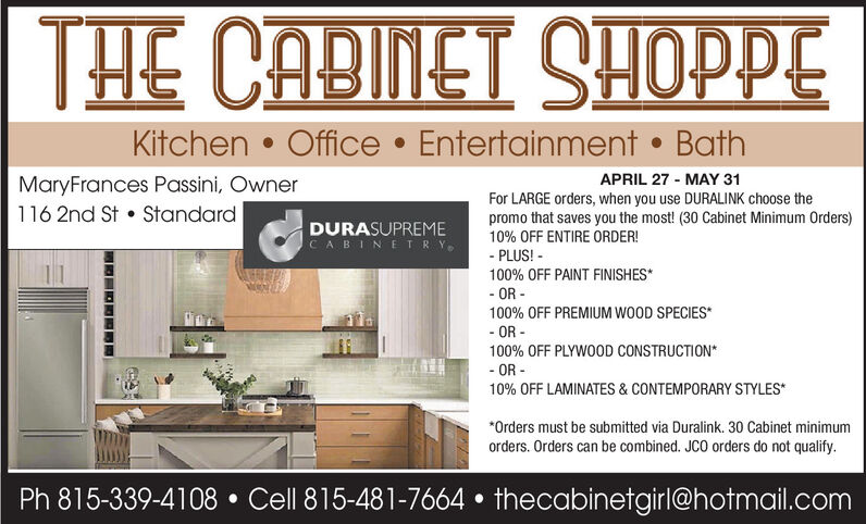 Kitchen  Office  Entertainment  BathMaryFrances Passini, Owner116 2nd St  StandardAPRIL 27 - MAY 31For LARGE orders, when you use DURALINK choose thepromo that saves you the most! (30 Cabinet Minimum Orders)10% OFF ENTIRE ORDER!DURASUPREMECABINETRY.- PLUS! -100% OFF PAINT FINISHES*- OR -100% OFF PREMIUM WOOD SPECIES*- OR -100% OFF PLYWOOD CONSTRUCTION*- OR -10% OFF LAMINATES & CONTEMPORARY STYLES**Orders must be submitted via Duralink. 30 Cabinet minimumorders. Orders can be combined. JCO orders do not qualify.Ph 815-339-4108  Cell 815-481-7664  thecabinetgirl@hotmail.com  Kitchen  Office  Entertainment  Bath MaryFrances Passini, Owner 116 2nd St  Standard APRIL 27 - MAY 31 For LARGE orders, when you use DURALINK choose the promo that saves you the most! (30 Cabinet Minimum Orders) 10% OFF ENTIRE ORDER! DURASUPREME CABINETRY. - PLUS! - 100% OFF PAINT FINISHES* - OR - 100% OFF PREMIUM WOOD SPECIES* - OR - 100% OFF PLYWOOD CONSTRUCTION* - OR - 10% OFF LAMINATES & CONTEMPORARY STYLES* *Orders must be submitted via Duralink. 30 Cabinet minimum orders. Orders can be combined. JCO orders do not qualify. Ph 815-339-4108  Cell 815-481-7664  thecabinetgirl@hotmail.com