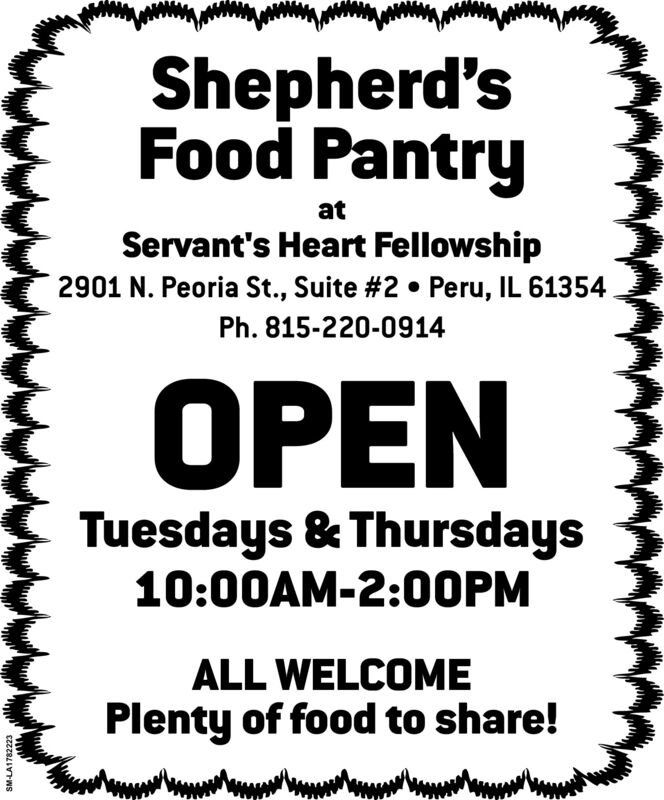 Shepherd'sFood PantryatServant's Heart Fellowship2901 N. Peoria St., Suite #2  Peru, IL 61354Ph. 815-220-0914PENTuesdays & Thursdays10:00AM-2:OOPMALL WELCOMEPlenty of food to share!SM-LA1782223 Shepherd's Food Pantry at Servant's Heart Fellowship 2901 N. Peoria St., Suite #2  Peru, IL 61354 Ph. 815-220-0914 PEN Tuesdays & Thursdays 10:00AM-2:OOPM ALL WELCOME Plenty of food to share! SM-LA1782223