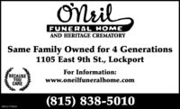 ONrilFUNERAL HOMEAND HERITAGE CREMATORYSame Family Owned for 4 Generations1105 East 9th St., LockportFor Information:BECAUSEYOUCAREwww.oneilfuneralhome.com(815) 838-5010SM-CL1755389 ONril FUNERAL HOME AND HERITAGE CREMATORY Same Family Owned for 4 Generations 1105 East 9th St., Lockport For Information: BECAUSE YOU CARE www.oneilfuneralhome.com (815) 838-5010 SM-CL1755389