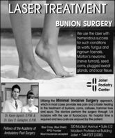 LASER TREATMENTBUNION SURGERYWe use the laser withtremendous successfor such conditionsas warts, fungus andingrown toenails,Morton's neuroma|(nerve tumors), seedcorns, plugged sweatglands, and scar tissue.JolietPodiatryCenterUtilizing the Minimal Invasive Surgery approach,which in most cases provides less pain and a faster healingin the treatment of bunions, corns, calluses, hammer toesand spurs. The doctors perform the surgery through 1/4incisions with the use of fluoroscopy. No hospital time isDr. Karen Agnich, D.P.M. &Dr. Gary D. Gallagher, D.P.M. required and less costs are enjoyed by the patient.Fellows of the Academy ofAmbulatory Foot SurgeryBlue Cross, Blue Shield, 330 Madison Avenue  Suite L12Madison Professional BuildingMost insurances accepted Joliet  744-FEET (3338)PPO Provider LASER TREATMENT BUNION SURGERY We use the laser with tremendous success for such conditions as warts, fungus and ingrown toenails, Morton's neuroma |(nerve tumors), seed corns, plugged sweat glands, and scar tissue. Joliet Podiatry Center Utilizing the Minimal Invasive Surgery approach, which in most cases provides less pain and a faster healing in the treatment of bunions, corns, calluses, hammer toes and spurs. The doctors perform the surgery through 1/4 incisions with the use of fluoroscopy. No hospital time is Dr. Karen Agnich, D.P.M. & Dr. Gary D. Gallagher, D.P.M. required and less costs are enjoyed by the patient. Fellows of the Academy of Ambulatory Foot Surgery Blue Cross, Blue Shield, 330 Madison Avenue  Suite L12 Madison Professional Building Most insurances accepted Joliet  744-FEET (3338) PPO Provider