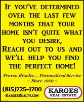 IF YOU'VE DETERMINEDOVER THE LAST FEWMONTHS THAT YOURHOME ISN'T QUITE WHATYOU DESIRE,REACH OUT TO US ANDWE'LL HELP YOU FINDTHE PERFECT HOME!Proven Results... Personalized ServiceSince 1950 ~(815)725-1700 KARGESKARGESREALTY.COMREAL ESTATESM-CL1781923 IF YOU'VE DETERMINED OVER THE LAST FEW MONTHS THAT YOUR HOME ISN'T QUITE WHAT YOU DESIRE, REACH OUT TO US AND WE'LL HELP YOU FIND THE PERFECT HOME! Proven Results... Personalized Service Since 1950 ~ (815)725-1700 KARGES KARGESREALTY.COM REAL ESTATE SM-CL1781923