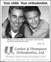 """Your child. Your orthodontist.""""Where my child's smile is concerned, I want the best.Any father would feel the same.""""- Jason, 38Conlon & ThompsonOrthodontics, Ltd.SPECIALISTS IN ORTHODONTICS FOR CHILDREN & ADULTS4104 W Crystal Lake Rd · McHenry 815-344-2840 ConlonThompsonOrthodontics.comSM-CL1753798 Your child. Your orthodontist. """"Where my child's smile is concerned, I want the best. Any father would feel the same."""" - Jason, 38 Conlon & Thompson Orthodontics, Ltd. SPECIALISTS IN ORTHODONTICS FOR CHILDREN & ADULTS 4104 W Crystal Lake Rd · McHenry 815-344-2840 ConlonThompsonOrthodontics.com SM-CL1753798"""