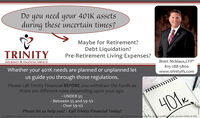 Doneed401K assetsyouduring these uncertain times?yourMaybe for Retirement?Debt Liquidation?Pre-Retirement Living Expenses?TRINITYBrett Nicklaus,CFP815-288-5800www.trinityifs.comINSURANCE & FINANCIAL SERVICESWhether your 401K needs are planned or unplanned letus guide you through those regulations.Please call Trinity Financial BEFORE you withdraw the funds asthere are different rules depending upon your age.- UNDER 55- Between 55 and 59-1/2- Over 59-1/2401kPlease let us help you! Call Trinity Financial Today!Not alfitiated or endorsed by Social Security Administration or any povernment Agency Securities and advisory services offered through Packerland Brokerage Svices, Incyn unaffiliaentity member FINRA & SIPC Do need 401K assets you during these uncertain times? your Maybe for Retirement? Debt Liquidation? Pre-Retirement Living Expenses? TRINITY Brett Nicklaus,CFP 815-288-5800 www.trinityifs.com INSURANCE & FINANCIAL SERVICES Whether your 401K needs are planned or unplanned let us guide you through those regulations. Please call Trinity Financial BEFORE you withdraw the funds as there are different rules depending upon your age. - UNDER 55 - Between 55 and 59-1/2 - Over 59-1/2 401k Please let us help you! Call Trinity Financial Today! Not alfitiated or endorsed by Social Security Administration or any povernment Agency Securities and advisory services offered through Packerland Brokerage Svices, Incyn unaffiliaentity member FINRA & SIPC