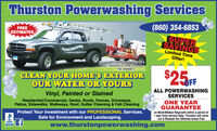 Thurston Powerwashing Services(860) 354-6853SUPERSAVINGSFREEESTIMATESWARPOPOWERWASHINGLimited TimeOffer!FullyInsured uablity&Workman's Comp CoverageHIC #0646612CLEAN YOUR HOME'S EXTERIOROUR WATER OR YOURS$25FALL POWERWASHINGVinyl, Painted or StainedSERVICESResidential/Commercial, Decks, Roofs, Fences, Driveways,Patios, Sidewalks, Walkways, Roof, Gutter Cleaning & Fall CleaningONE YEARGUARANTEEProtect Your Investment with our PROFESSIONAL Services.Safe for Environment and Landscaping.on Mold/Mildew Regrowth within a period of1 year from service date. Thurston will comeout & Rewash the Affected Areas FreeBBBMONOTTEflwww.thurstonpowerwashing.com Thurston Powerwashing Services (860) 354-6853 SUPER SAVINGS FREE ESTIMATES WAR PO POWERWASHING Limited Time Offer! FullyInsured uablity& Workman's Comp Coverage HIC #0646612 CLEAN YOUR HOME'S EXTERIOR OUR WATER OR YOURS $25F ALL POWERWASHING Vinyl, Painted or Stained SERVICES Residential/Commercial, Decks, Roofs, Fences, Driveways, Patios, Sidewalks, Walkways, Roof, Gutter Cleaning & Fall Cleaning ONE YEAR GUARANTEE Protect Your Investment with our PROFESSIONAL Services. Safe for Environment and Landscaping. on Mold/Mildew Regrowth within a period of 1 year from service date. Thurston will come out & Rewash the Affected Areas Free BBB MONOTTE fl www.thurstonpowerwashing.com