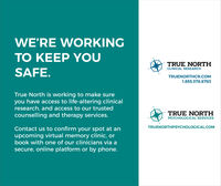 WE'RE WORKINGTO KEEP YOUTRUE NORTHCLINICAL RESEARCHSAFE.TRUENORTHCR.COM1.855.378.8783True North is working to make sureyou have access to life-altering clinicalresearch, and access to our trustedcounselling and therapy services.TRUE NORTHPSYCHOLOGICAL SERVICESTRUENORTHPSYCHOLOGICAL.COMContact us to confirm your spot at anupcoming virtual memory clinic, orbook with one of our clinicians via asecure, online platform or by phone. WE'RE WORKING TO KEEP YOU TRUE NORTH CLINICAL RESEARCH SAFE. TRUENORTHCR.COM 1.855.378.8783 True North is working to make sure you have access to life-altering clinical research, and access to our trusted counselling and therapy services. TRUE NORTH PSYCHOLOGICAL SERVICES TRUENORTHPSYCHOLOGICAL.COM Contact us to confirm your spot at an upcoming virtual memory clinic, or book with one of our clinicians via a secure, online platform or by phone.