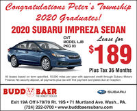 Congratulations Peter's Township2020 Graduates!2020 SUBARU IMPREZA SEDANLease forCVTMODEL LJB$189PKG 03Plus Tax 36 MonthsAll leases based on term specified, 10,000 miles per year with approved credit through Subaru MotorsFinance. No security deposit, all payments plus tax with first payment and plates due at Inception.BUDD BAERSUBARUTHE HONEST DEALERExit 19A Off I-79/70 Rt. 19S  71 Murtland Ave. Wash., PA.(724) 222-0700  www.buddbaersubaru.com Congratulations Peter's Township 2020 Graduates! 2020 SUBARU IMPREZA SEDAN Lease for CVT MODEL LJB $189 PKG 03 Plus Tax 36 Months All leases based on term specified, 10,000 miles per year with approved credit through Subaru Motors Finance. No security deposit, all payments plus tax with first payment and plates due at Inception. BUDD BAER SUBARU THE HONEST DEALER Exit 19A Off I-79/70 Rt. 19S  71 Murtland Ave. Wash., PA. (724) 222-0700  www.buddbaersubaru.com