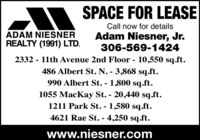 SPACE FOR LEASECall now for detailsADAM NIESNERREALTY (1991) LTD.Adam Niesner, Jr.306-569-14242332 - 11th Avenue 2nd Floor - 10,550 sq.ft.486 Albert St. N. - 3,868 sq.ft.990 Albert St. - 1,800 sq.ft.1055 MacKay St. - 20,440 sq.ft.1211 Park St. - 1,580 sq.ft.4621 Rae St. - 4,250 sq.ft.%3Dwww.niesner.com SPACE FOR LEASE Call now for details ADAM NIESNER REALTY (1991) LTD. Adam Niesner, Jr. 306-569-1424 2332 - 11th Avenue 2nd Floor - 10,550 sq.ft. 486 Albert St. N. - 3,868 sq.ft. 990 Albert St. - 1,800 sq.ft. 1055 MacKay St. - 20,440 sq.ft. 1211 Park St. - 1,580 sq.ft. 4621 Rae St. - 4,250 sq.ft. %3D www.niesner.com