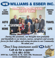 "WE WILLIAMS & ESBER INC.24/7CLAIMSSERVICETHANK YOU MONTREALERSFOR 57 YEARS!TRUSTEDSINCE1962AUTO+ = SAVINGS!ETRAVELLIFEDuring this pandemic, our thoughts turn gratefullyand thankfully to our doctors, nurses, caregivers and securityforces for their selfless and caring devotion to our Community.We salute you!""Don't buy insurance until WE talk!""Call us for a quote!514-481-01814999 Ste. Catherine St. W., Suite 208, Westmountwww.weinsure.ca WE WILLIAMS & ESBER INC. 24/7 CLAIMS SERVICE THANK YOU MONTREALERS FOR 57 YEARS! TRUSTED SINCE 1962 AUTO + = SAVINGS! E TRAVEL LIFE During this pandemic, our thoughts turn gratefully and thankfully to our doctors, nurses, caregivers and security forces for their selfless and caring devotion to our Community. We salute you! ""Don't buy insurance until WE talk!"" Call us for a quote! 514-481-0181 4999 Ste. Catherine St. W., Suite 208, Westmount www.weinsure.ca"